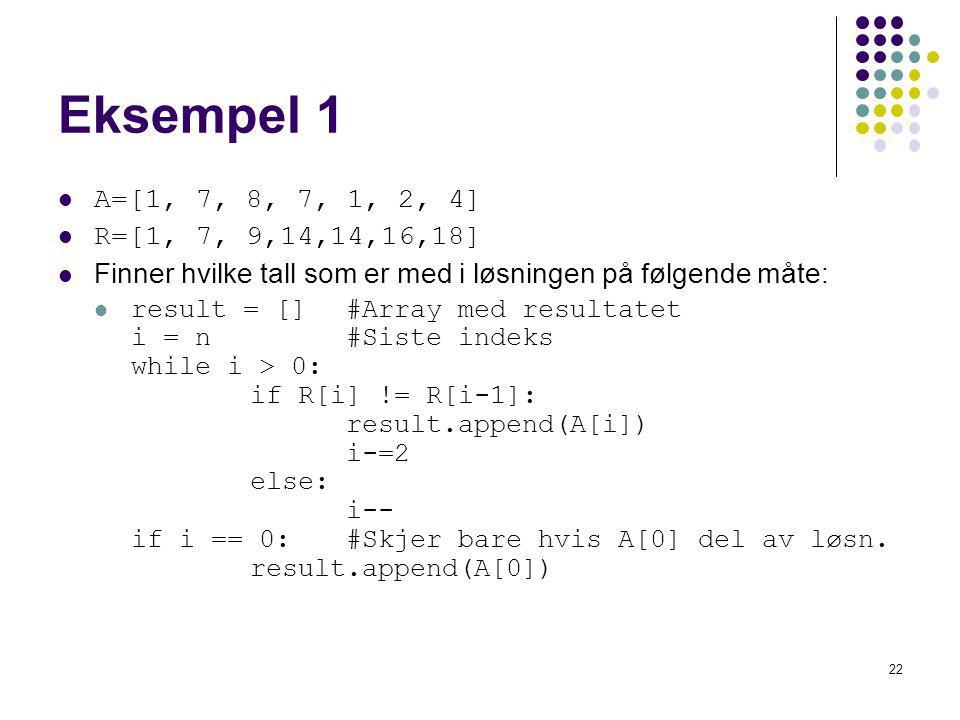 Eksempel 1 A=[1, 7, 8, 7, 1, 2, 4] R=[1, 7, 9,14,14,16,18] Finner hvilke tall som er med i løsningen på følgende måte: